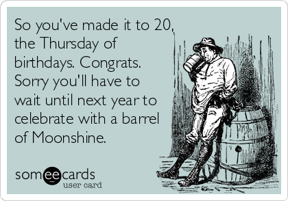 So you've made it to 20, the Thursday of birthdays. Congrats. Sorry you'll have to wait until next year to celebrate with a barrel of Moonshine.