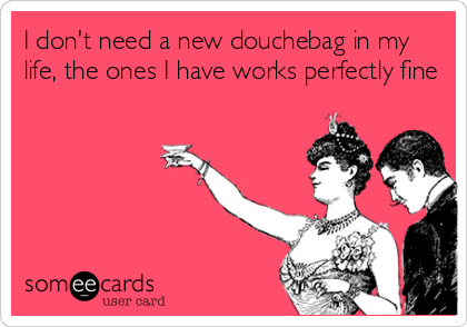 I don't need a new douchebag in my life, the ones I have works perfectly fine
