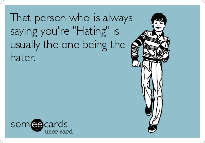 "That person who is always saying you're ""Hating"" is usually the one being the hater."