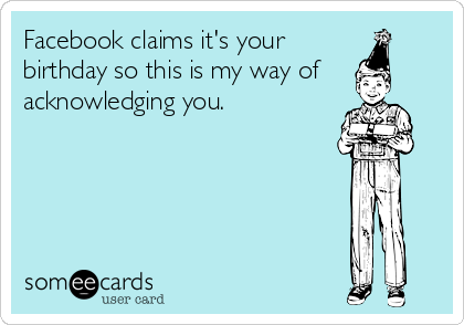Facebook claims it's your birthday so this is my way of acknowledging you.