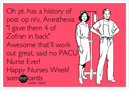 "Oh pt. has a history of post op n/v, Anesthesia ""I gave them 4 of Zofran in back"" Awesome that'll work out great, said no PACU Nurse Ever! Happy Nurses Week!"