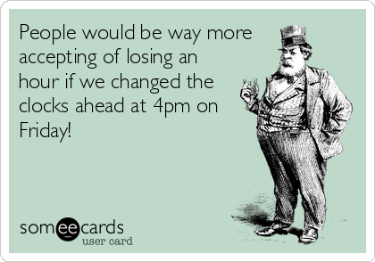 People would be way more  accepting of losing an hour if we changed the clocks ahead at 4pm on Friday!