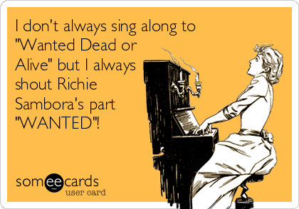 "I don't always sing along to ""Wanted Dead or Alive"" but I always shout Richie Sambora's part ""WANTED""!"