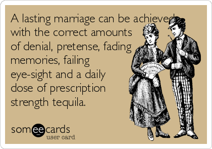 A lasting marriage can be achieved  with the correct amounts  of denial, pretense, fading  memories, failing  eye-sight and a daily  dose of prescription  strength tequila.