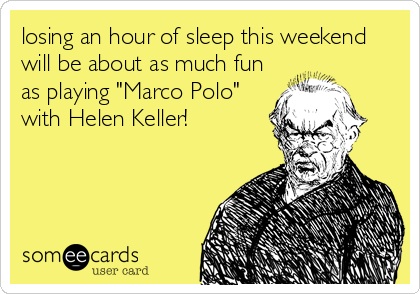 """losing an hour of sleep this weekend will be about as much fun as playing """"Marco Polo"""" with Helen Keller!"""