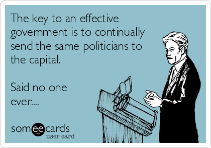 The key to an effective government is to continually send the same politicians to  the capital.  Said no one ever....