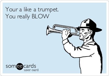 Your a like a trumpet. You really BLOW