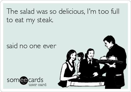 The salad was so delicious, I'm too full to eat my steak.   said no one ever