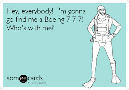 Hey, everybody!  I'm gonna go find me a Boeing 7-7-7! Who's with me?