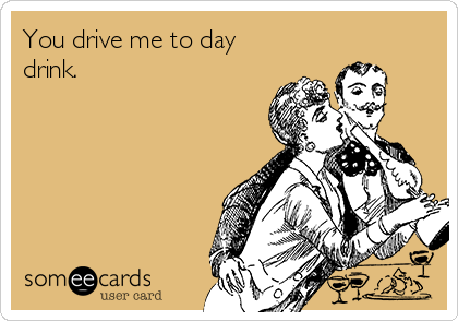 You drive me to day drink.