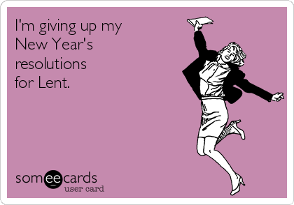 I'm giving up my New Year's resolutions for Lent.