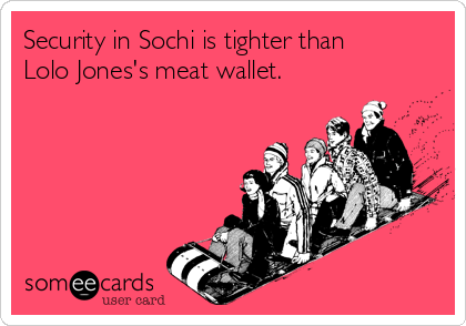 Security in Sochi is tighter than       Lolo Jones's meat wallet.