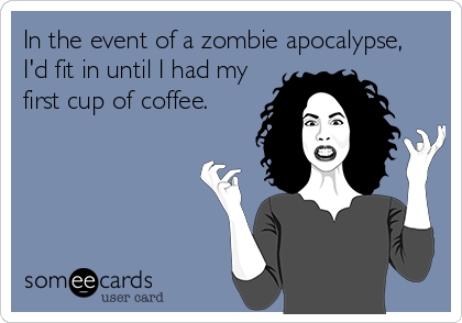 In the event of a zombie apocalypse,  I'd fit in until I had my first cup of coffee.