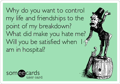 Why do you want to control my life and friendships to the point of my breakdown? What did make you hate me? Will you be satisfied when  I am in hospital?