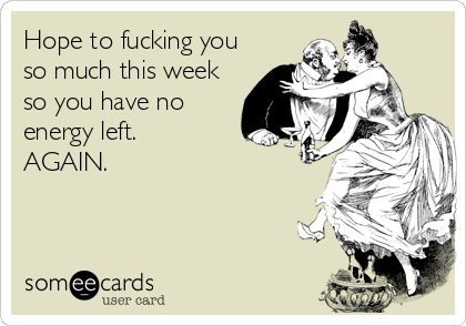 Hope to fucking you so much this week so you have no energy left. AGAIN.