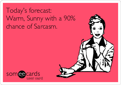 Today's forecast: Warm, Sunny with a 90% chance of Sarcasm.