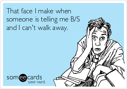 That face I make when someone is telling me B/S and I can't walk away.