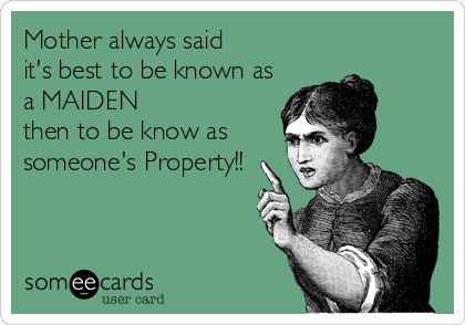 Mother always said  it's best to be known as a MAIDEN  then to be know as someone's Property!!