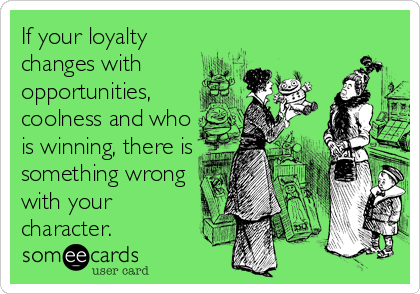 If your loyalty changes with opportunities, coolness and who is winning, there is something wrong with your character.