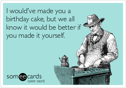 I would've made you a birthday cake, but we all know it would be better if you made it yourself.