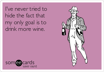 I've never tried to hide the fact that my only goal is to drink more wine.