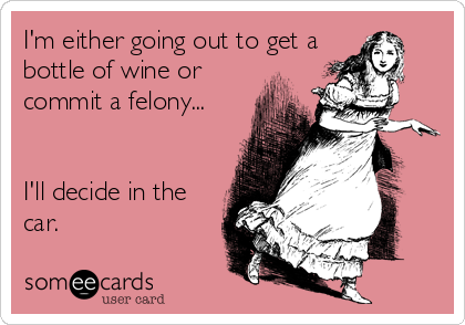 I'm either going out to get a bottle of wine or commit a felony...   I'll decide in the car.