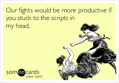 Our fights would be more productive if you stuck to the scripts in my head.