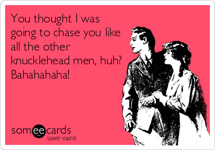 You thought I was going to chase you like all the other knucklehead men, huh? Bahahahaha!