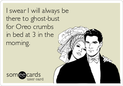 I swear I will always be there to ghost-bust for Oreo crumbs in bed at 3 in the morning.