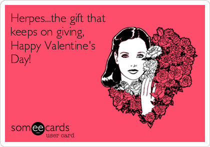 Herpes...the gift that keeps on giving, Happy Valentine's Day!