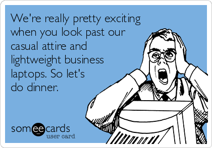 We're really pretty exciting when you look past our casual attire and lightweight business laptops. So let's do dinner.