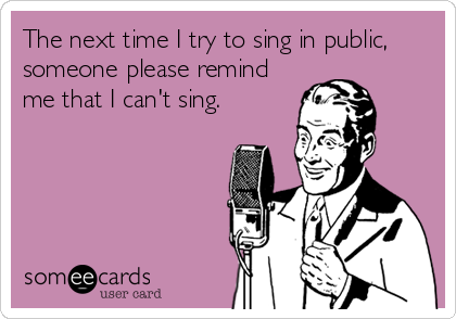 The next time I try to sing in public, someone please remind me that I can't sing.