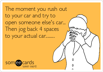 The moment you rush out to your car and try to open someone else's car... Then jog back 4 spaces to your actual car.........
