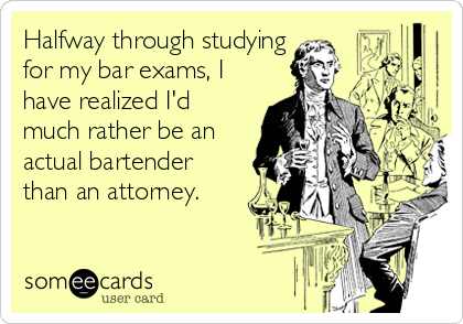 Halfway through studying for my bar exams, I have realized I'd much rather be an actual bartender than an attorney.