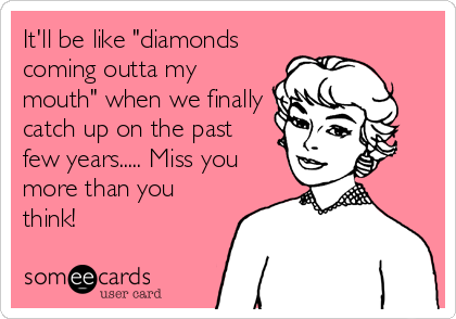 """It'll be like """"diamonds coming outta my mouth"""" when we finally catch up on the past few years..... Miss you more than you think!"""