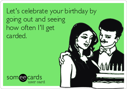 Let's celebrate your birthday by going out and seeing how often I'll get carded.