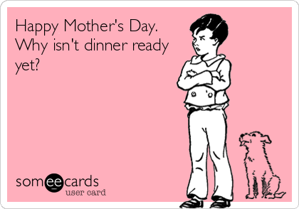 Happy Mother's Day. Why isn't dinner ready yet?