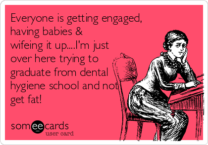 Everyone is getting engaged, having babies &  wifeing it up....I'm just over here trying to graduate from dental hygiene school and not get fat!