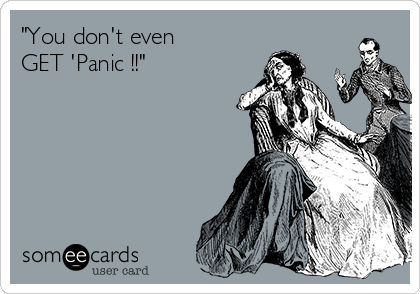"""You don't even  GET 'Panic !!"""