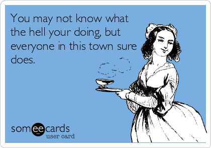 You may not know what the hell your doing, but everyone in this town sure does.