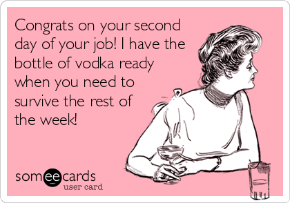 Congrats on your second day of your job! I have the bottle of vodka ready when you need to survive the rest of the week!