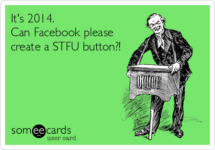 It's 2014. Can Facebook please  create a STFU button?!
