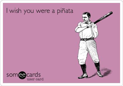 I wish you were a piñata
