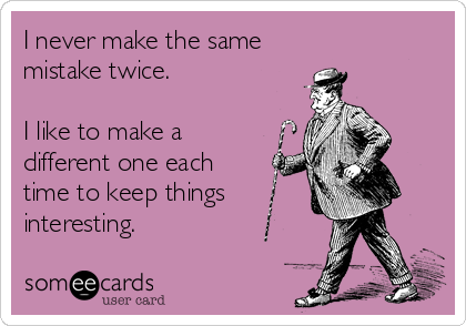 I never make the same  mistake twice.   I like to make a different one each time to keep things interesting.