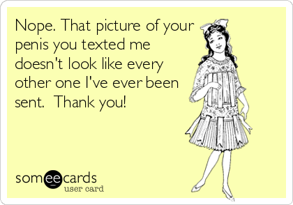 Nope. That picture of your penis you texted me doesn't look like every other one I've ever been sent.  Thank you!