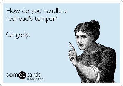 How do you handle a redhead's temper?  Gingerly.