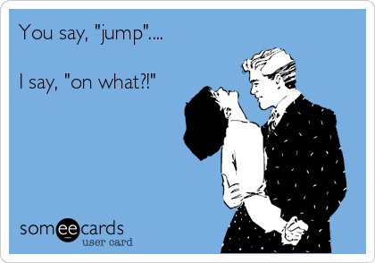 """You say, """"jump""""....  I say, """"on what?!"""""""