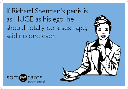 If Richard Sherman's penis is as HUGE as his ego, he should totally do a sex tape, said no one ever.