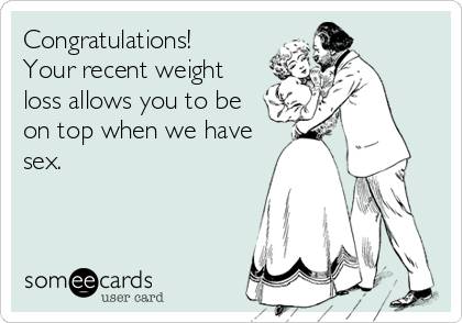 Congratulations! Your recent weight loss allows you to be on top when we have sex.