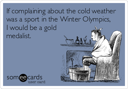 If complaining about the cold weather was a sport in the Winter Olympics, I would be a gold medalist.
